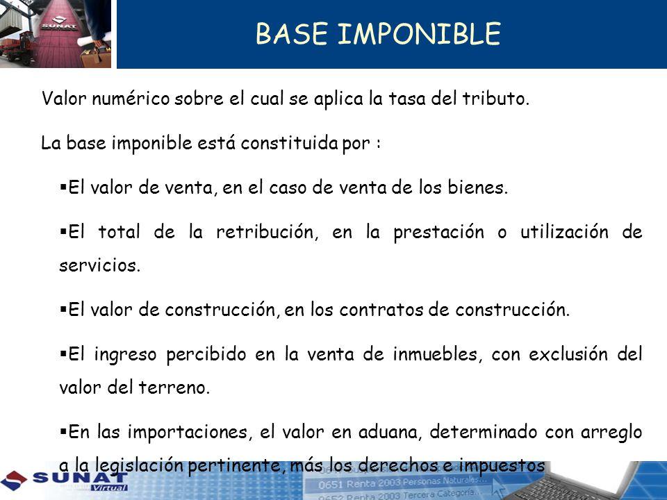 BASE IMPONIBLE Valor numérico sobre el cual se aplica la tasa del tributo. La base imponible está constituida por :
