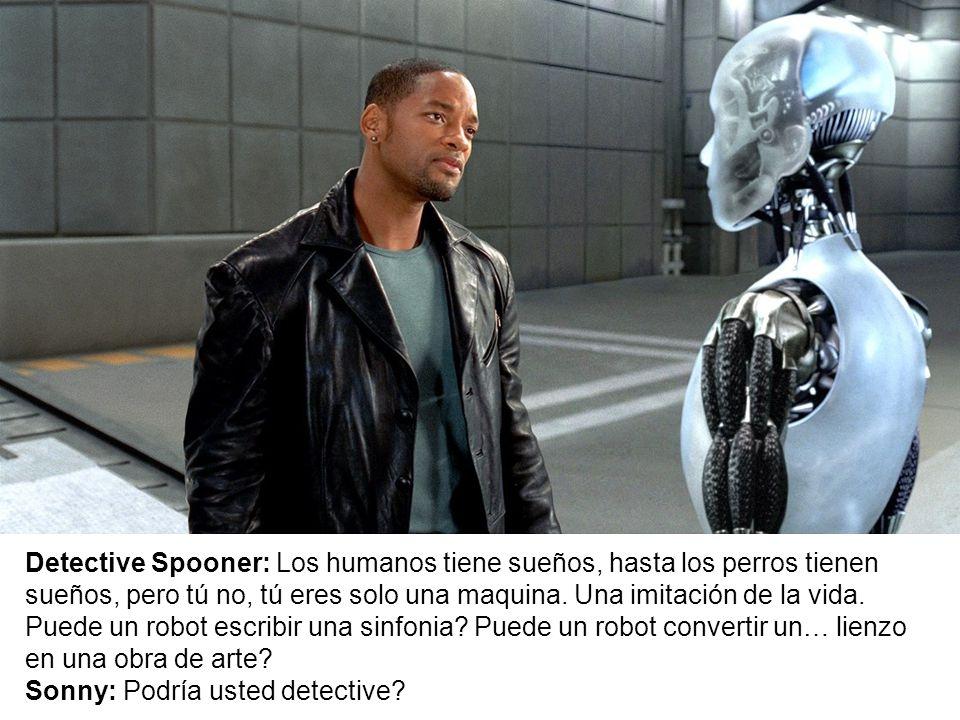 Detective Spooner: Los humanos tiene sueños, hasta los perros tienen sueños, pero tú no, tú eres solo una maquina. Una imitación de la vida. Puede un robot escribir una sinfonia Puede un robot convertir un… lienzo en una obra de arte