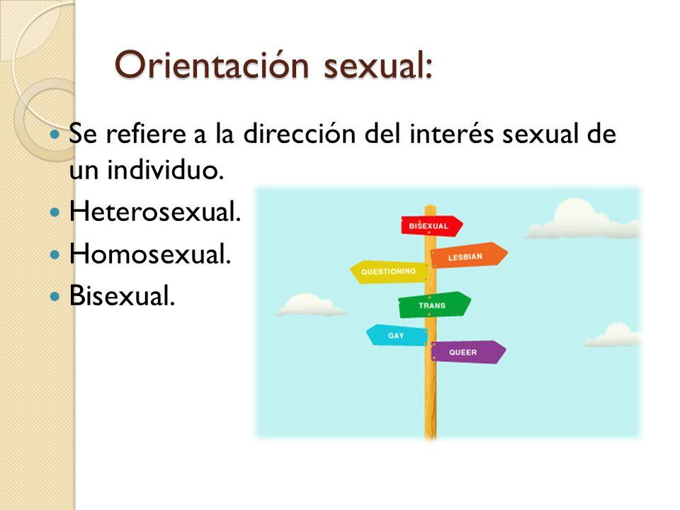 Orientación sexual: Se refiere a la dirección del interés sexual de un individuo. Heterosexual. Homosexual.