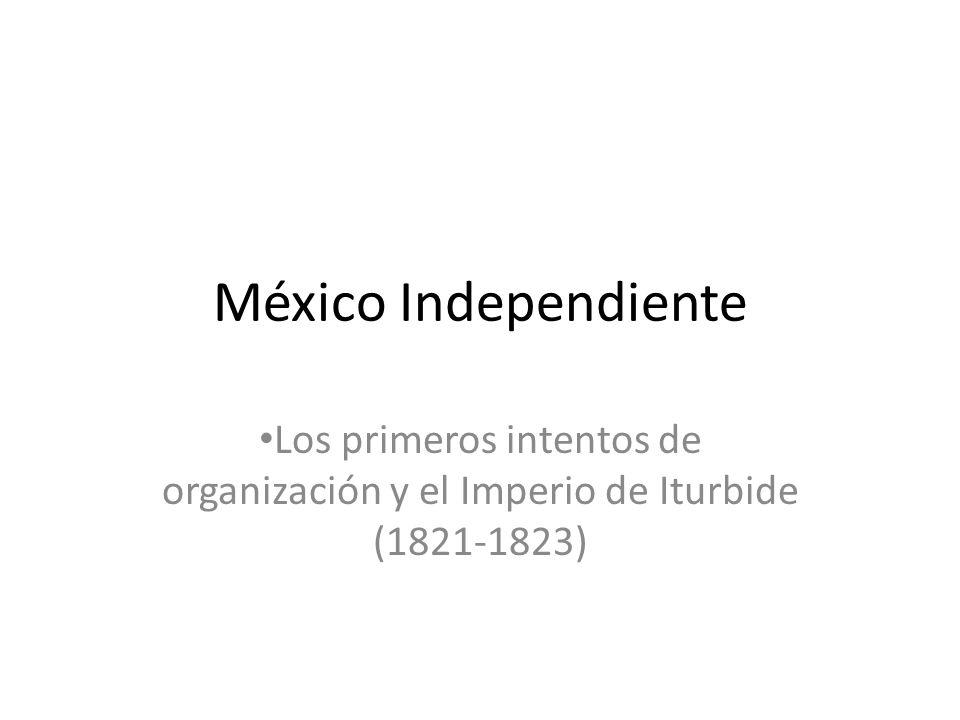 México Independiente Los primeros intentos de organización y el Imperio de Iturbide (1821-1823)