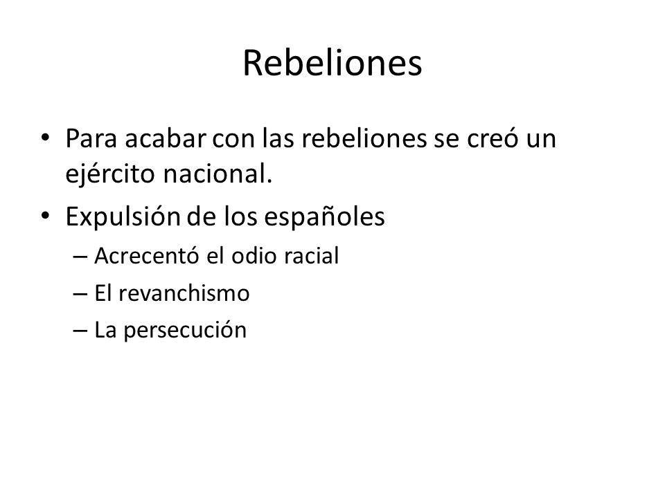 Rebeliones Para acabar con las rebeliones se creó un ejército nacional. Expulsión de los españoles.