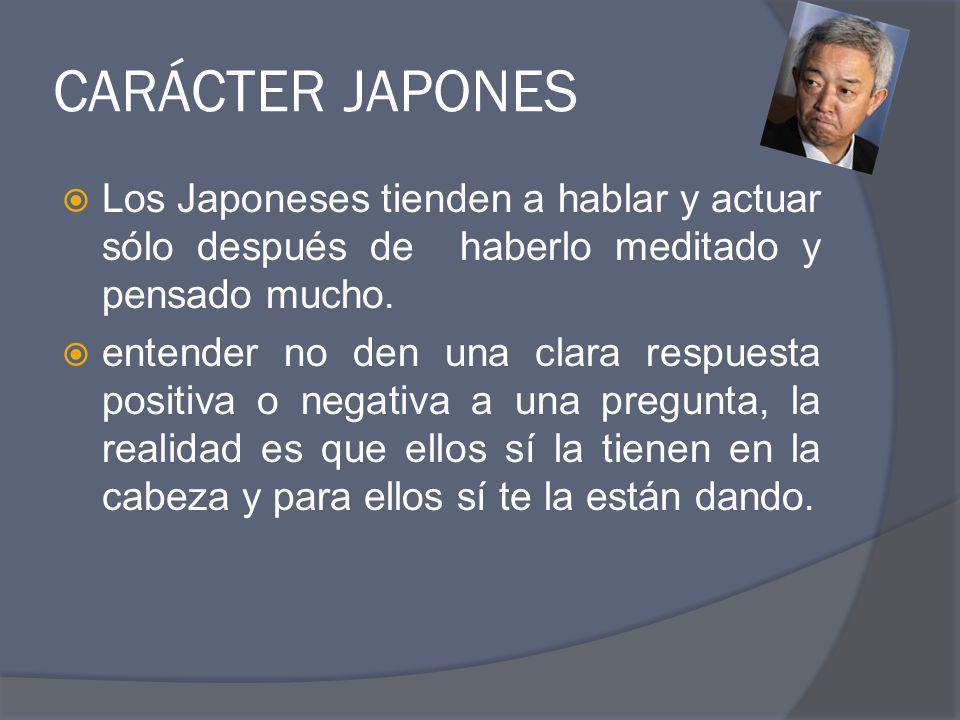 CARÁCTER JAPONES Los Japoneses tienden a hablar y actuar sólo después de haberlo meditado y pensado mucho.