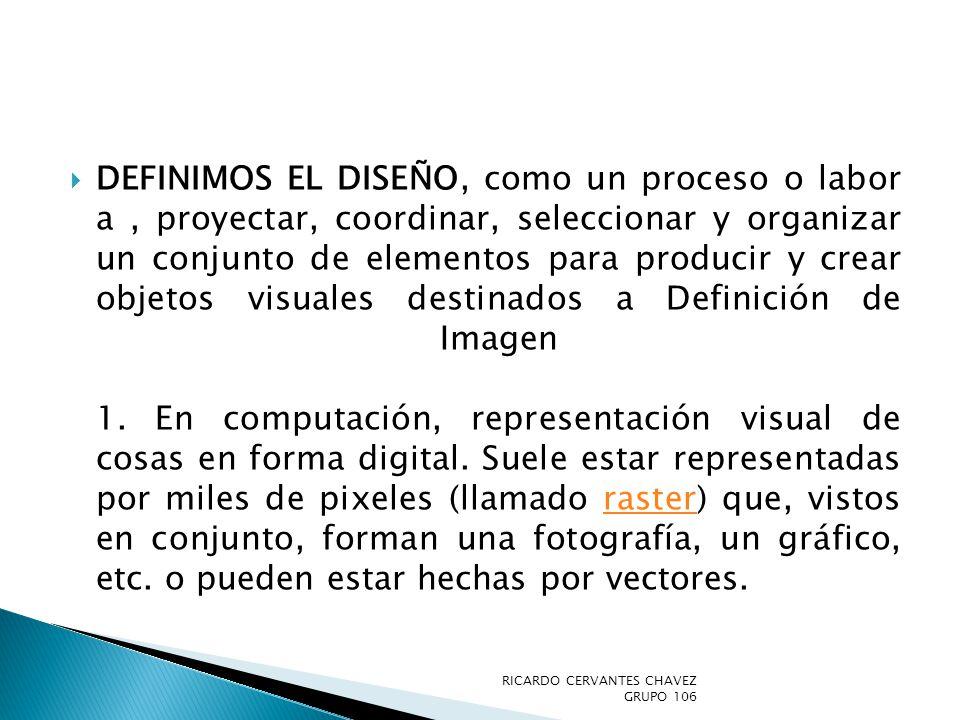 Definimos el diseño, como un proceso o labor a , proyectar, coordinar, seleccionar y organizar un conjunto de elementos para producir y crear objetos visuales destinados a Definición de Imagen 1. En computación, representación visual de cosas en forma digital. Suele estar representadas por miles de pixeles (llamado raster) que, vistos en conjunto, forman una fotografía, un gráfico, etc. o pueden estar hechas por vectores.
