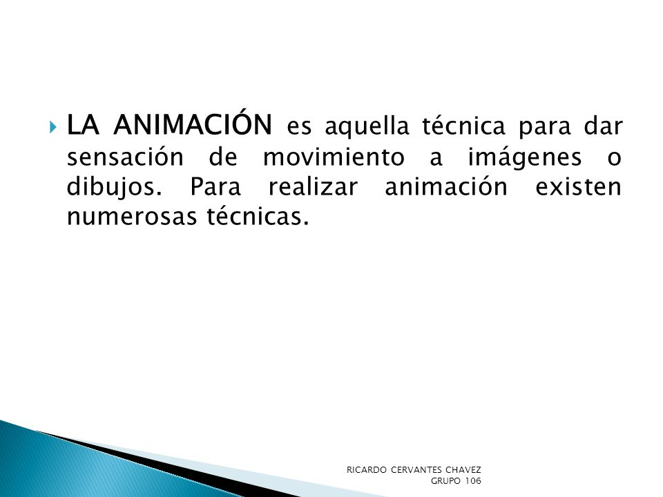 La animación es aquella técnica para dar sensación de movimiento a imágenes o dibujos. Para realizar animación existen numerosas técnicas.