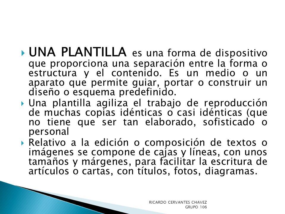 Una Plantilla es una forma de dispositivo que proporciona una separación entre la forma o estructura y el contenido. Es un medio o un aparato que permite guiar, portar o construir un diseño o esquema predefinido.