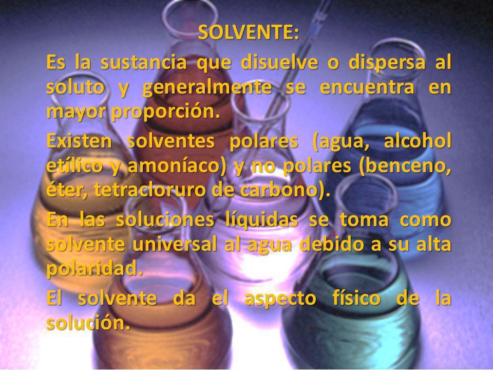 SOLVENTE: Es la sustancia que disuelve o dispersa al soluto y generalmente se encuentra en mayor proporción.