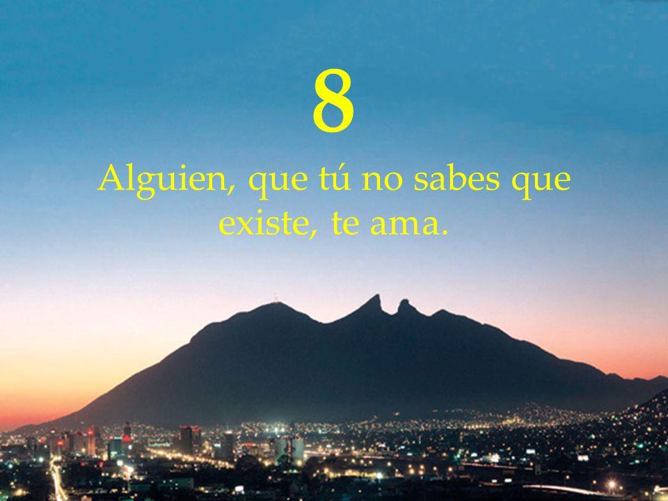8 Alguien, que tú no sabes que existe, te ama.