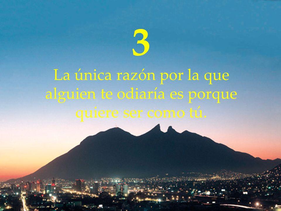 3 La única razón por la que alguien te odiaría es porque quiere ser como tú.