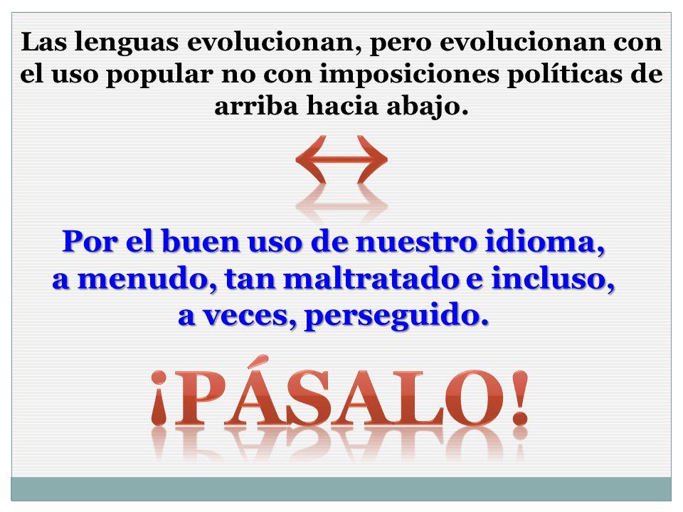 Las lenguas evolucionan, pero evolucionan con el uso popular no con imposiciones políticas de arriba hacia abajo.