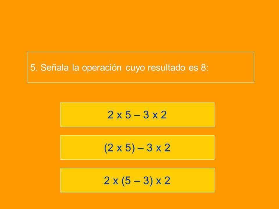 5. Señala la operación cuyo resultado es 8: