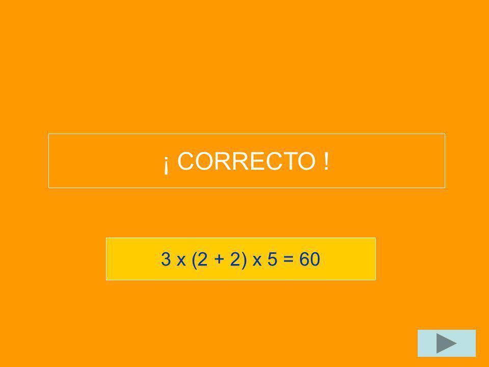 ¡ CORRECTO ! 3 x (2 + 2) x 5 = 60