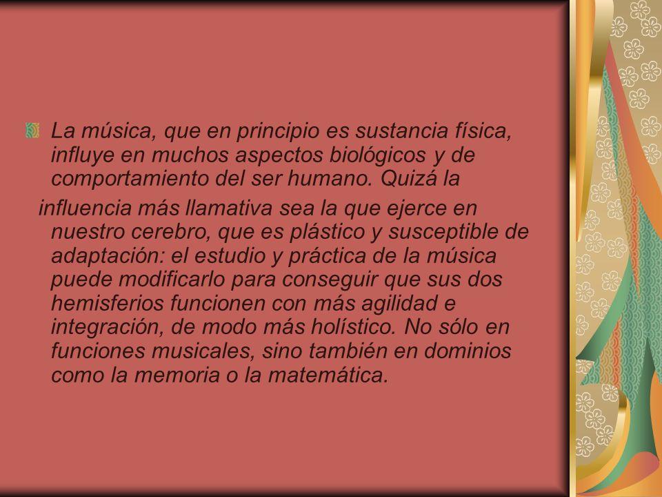 La música, que en principio es sustancia física, influye en muchos aspectos biológicos y de comportamiento del ser humano. Quizá la