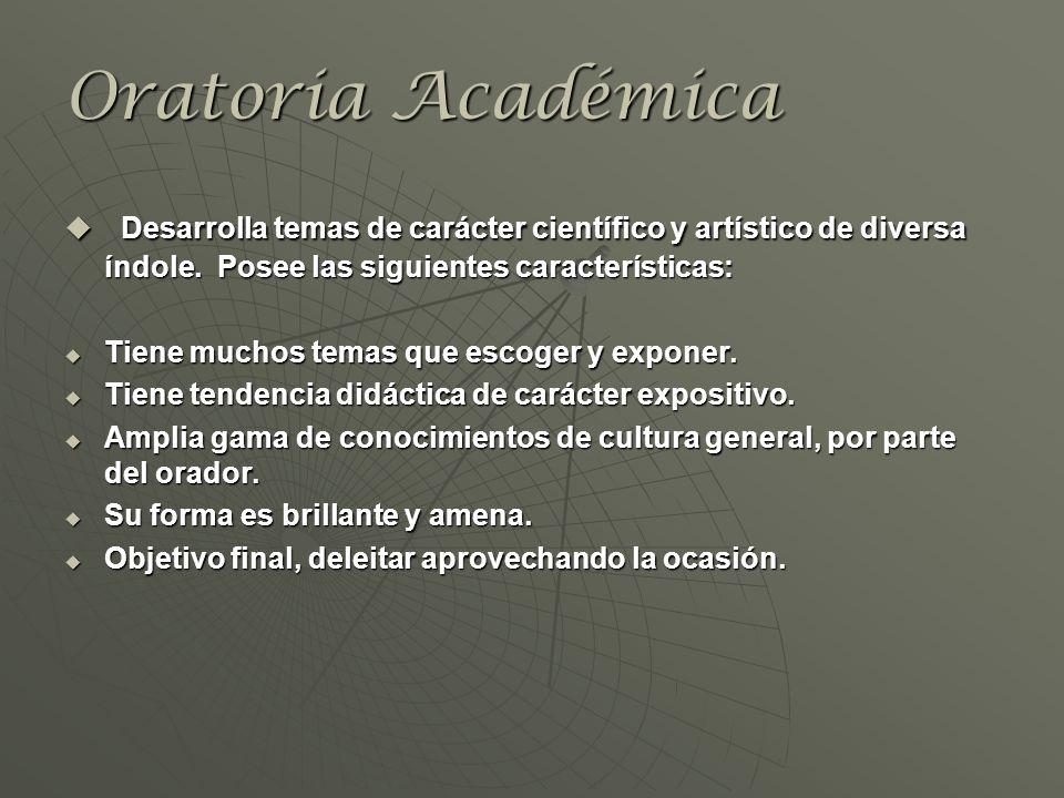 Oratoria Académica Desarrolla temas de carácter científico y artístico de diversa índole. Posee las siguientes características: