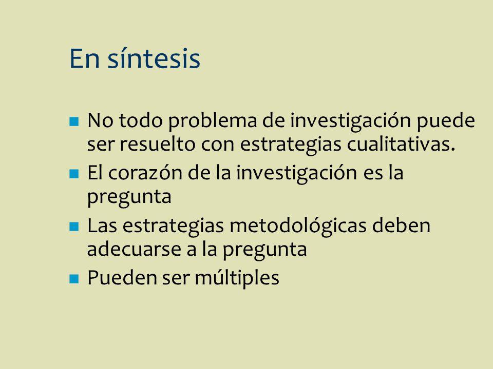 En síntesis No todo problema de investigación puede ser resuelto con estrategias cualitativas. El corazón de la investigación es la pregunta.