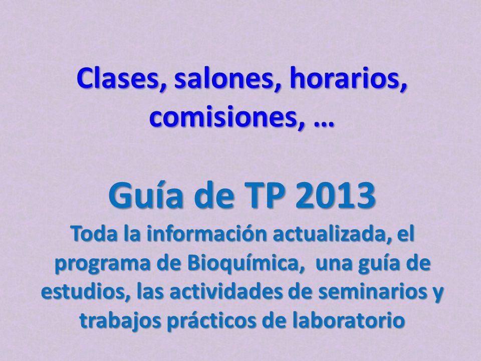 Clases, salones, horarios, comisiones, … Guía de TP 2013 Toda la información actualizada, el programa de Bioquímica, una guía de estudios, las actividades de seminarios y trabajos prácticos de laboratorio