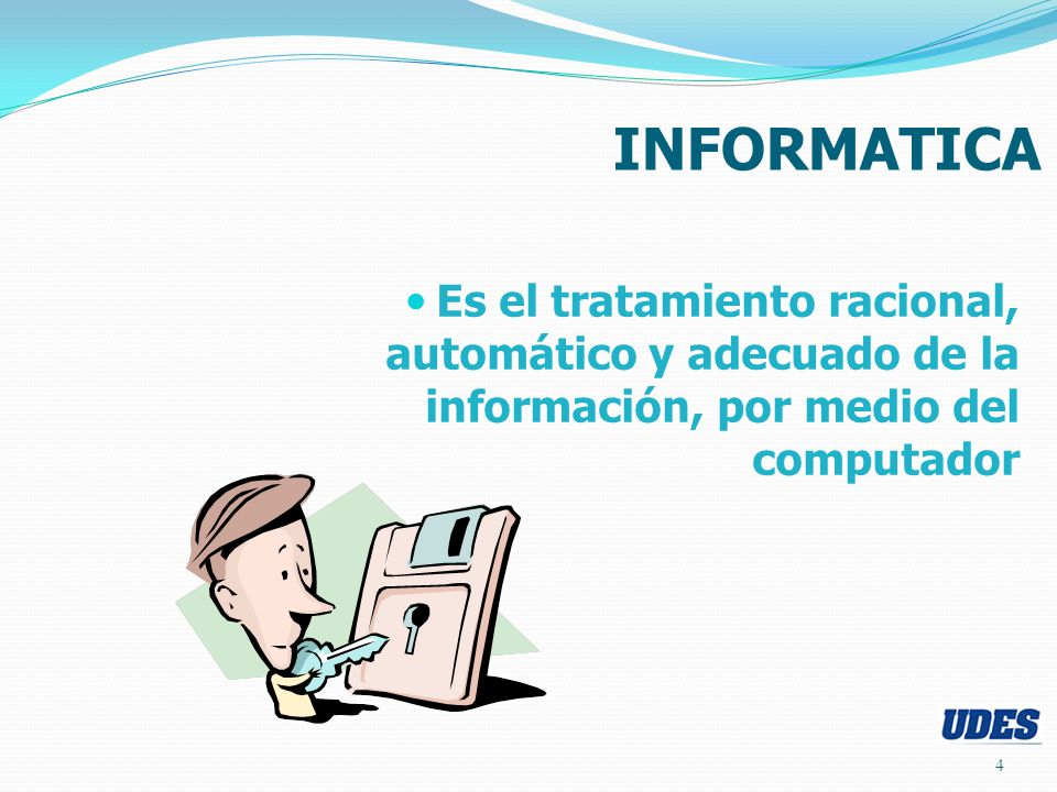 INFORMATICA Es el tratamiento racional, automático y adecuado de la información, por medio del computador.