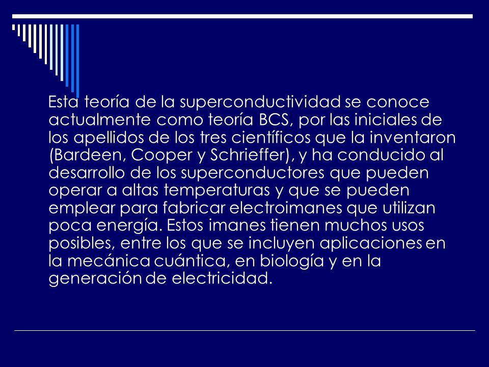 Esta teoría de la superconductividad se conoce actualmente como teoría BCS, por las iniciales de los apellidos de los tres científicos que la inventaron (Bardeen, Cooper y Schrieffer), y ha conducido al desarrollo de los superconductores que pueden operar a altas temperaturas y que se pueden emplear para fabricar electroimanes que utilizan poca energía.