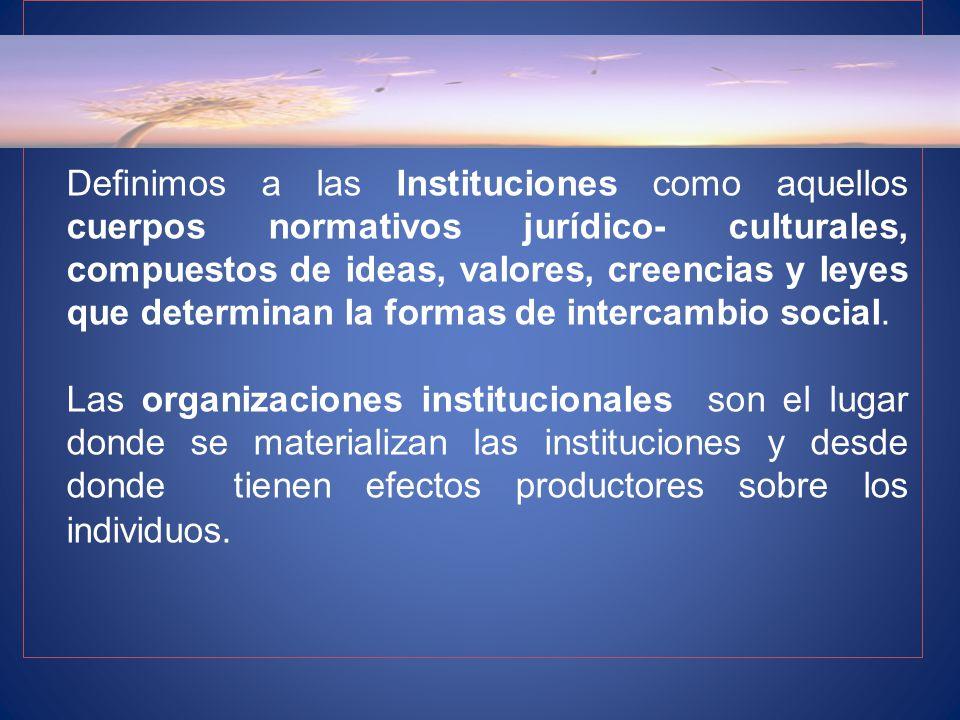 Definimos a las Instituciones como aquellos cuerpos normativos jurídico- culturales, compuestos de ideas, valores, creencias y leyes que determinan la formas de intercambio social.