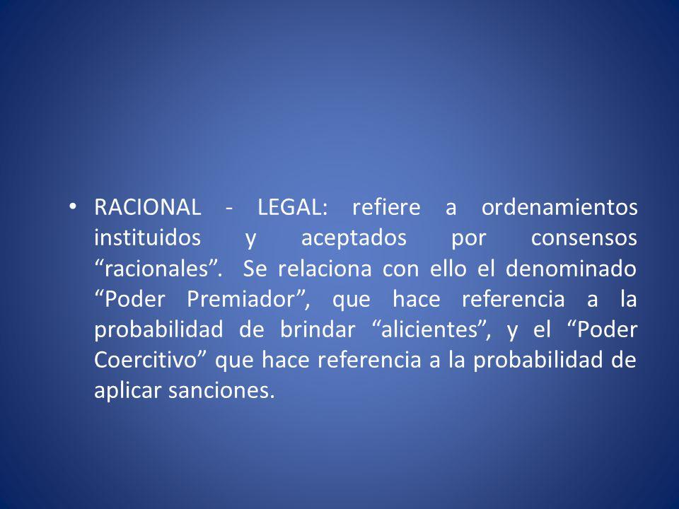 RACIONAL - LEGAL: refiere a ordenamientos instituidos y aceptados por consensos racionales . Se relaciona con ello el denominado Poder Premiador , que hace referencia a la probabilidad de brindar alicientes , y el Poder Coercitivo que hace referencia a la probabilidad de aplicar sanciones.