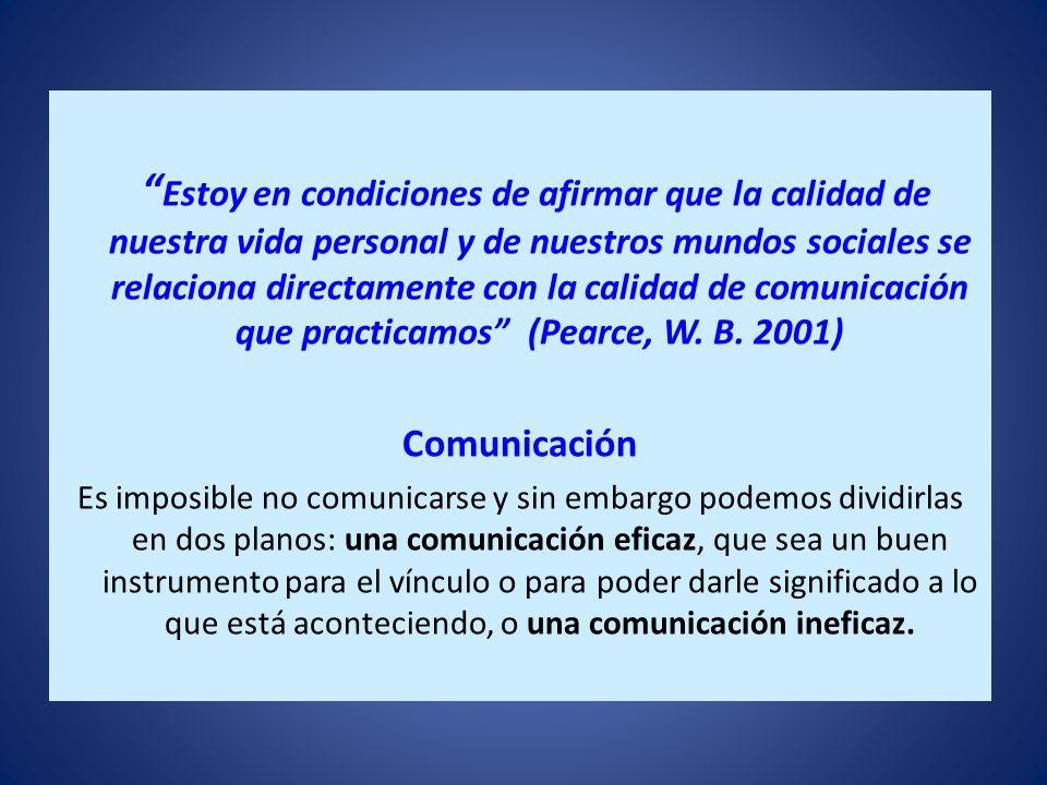 Estoy en condiciones de afirmar que la calidad de nuestra vida personal y de nuestros mundos sociales se relaciona directamente con la calidad de comunicación que practicamos (Pearce, W. B. 2001)