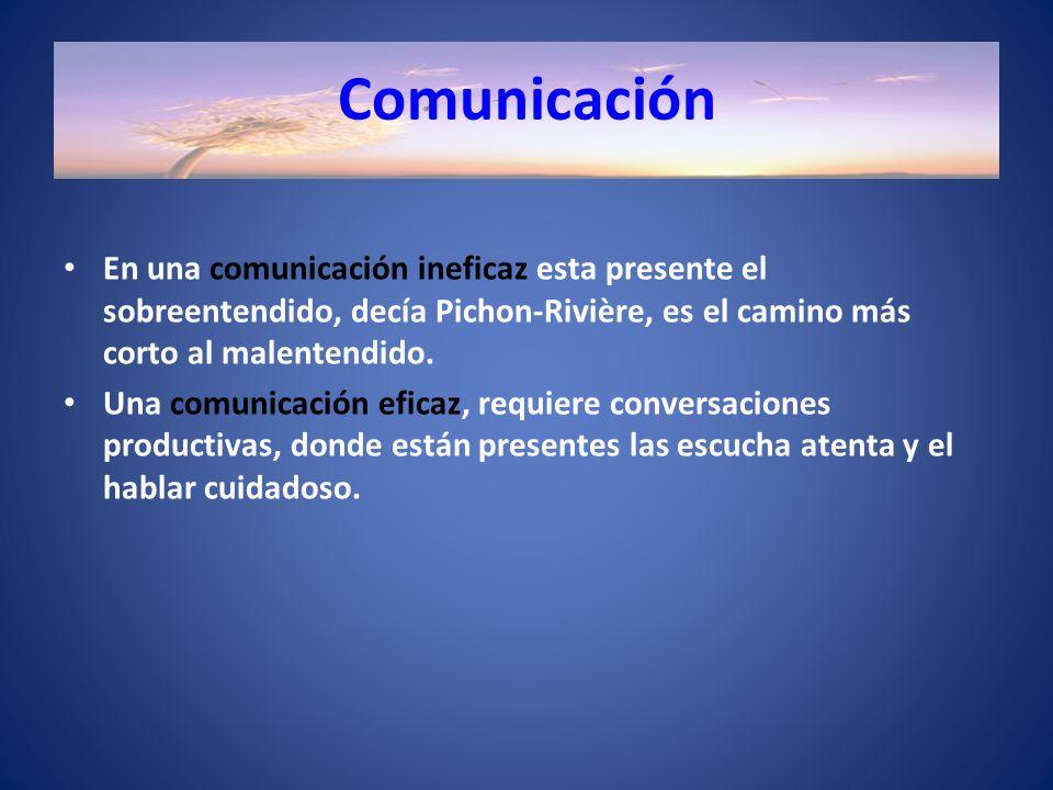 Comunicación En una comunicación ineficaz esta presente el sobreentendido, decía Pichon-Rivière, es el camino más corto al malentendido.