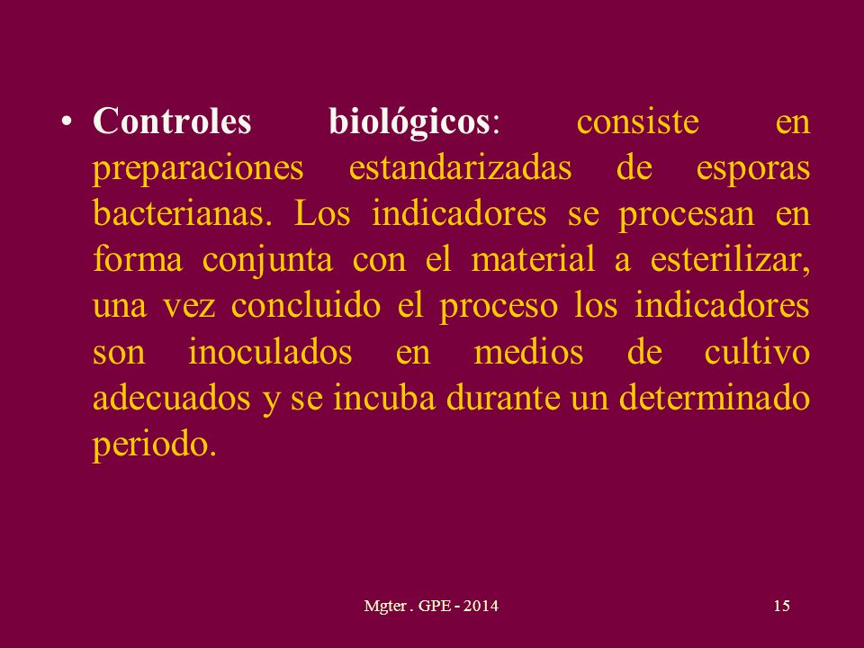 Controles biológicos: consiste en preparaciones estandarizadas de esporas bacterianas. Los indicadores se procesan en forma conjunta con el material a esterilizar, una vez concluido el proceso los indicadores son inoculados en medios de cultivo adecuados y se incuba durante un determinado periodo.
