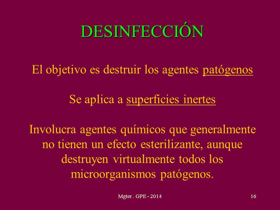 DESINFECCIÓN El objetivo es destruir los agentes patógenos Se aplica a superficies inertes Involucra agentes químicos que generalmente no tienen un efecto esterilizante, aunque destruyen virtualmente todos los microorganismos patógenos.