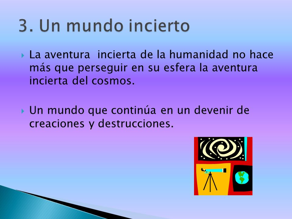 3. Un mundo incierto La aventura incierta de la humanidad no hace más que perseguir en su esfera la aventura incierta del cosmos.