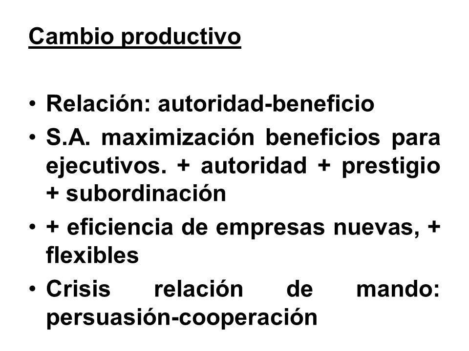 Cambio productivo Relación: autoridad-beneficio. S.A. maximización beneficios para ejecutivos. + autoridad + prestigio + subordinación.