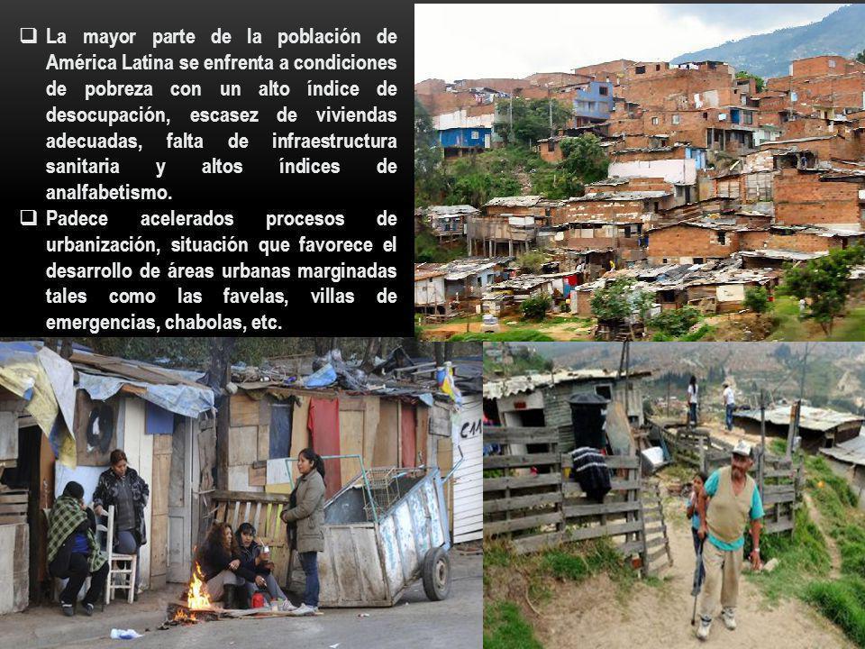 La mayor parte de la población de América Latina se enfrenta a condiciones de pobreza con un alto índice de desocupación, escasez de viviendas adecuadas, falta de infraestructura sanitaria y altos índices de analfabetismo.
