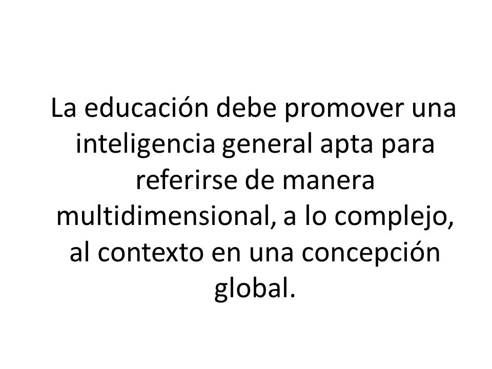 La educación debe promover una inteligencia general apta para referirse de manera multidimensional, a lo complejo, al contexto en una concepción global.