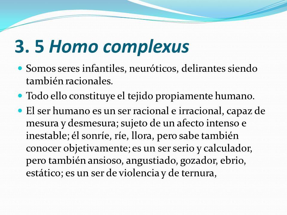 3. 5 Homo complexus Somos seres infantiles, neuróticos, delirantes siendo también racionales. Todo ello constituye el tejido propiamente humano.