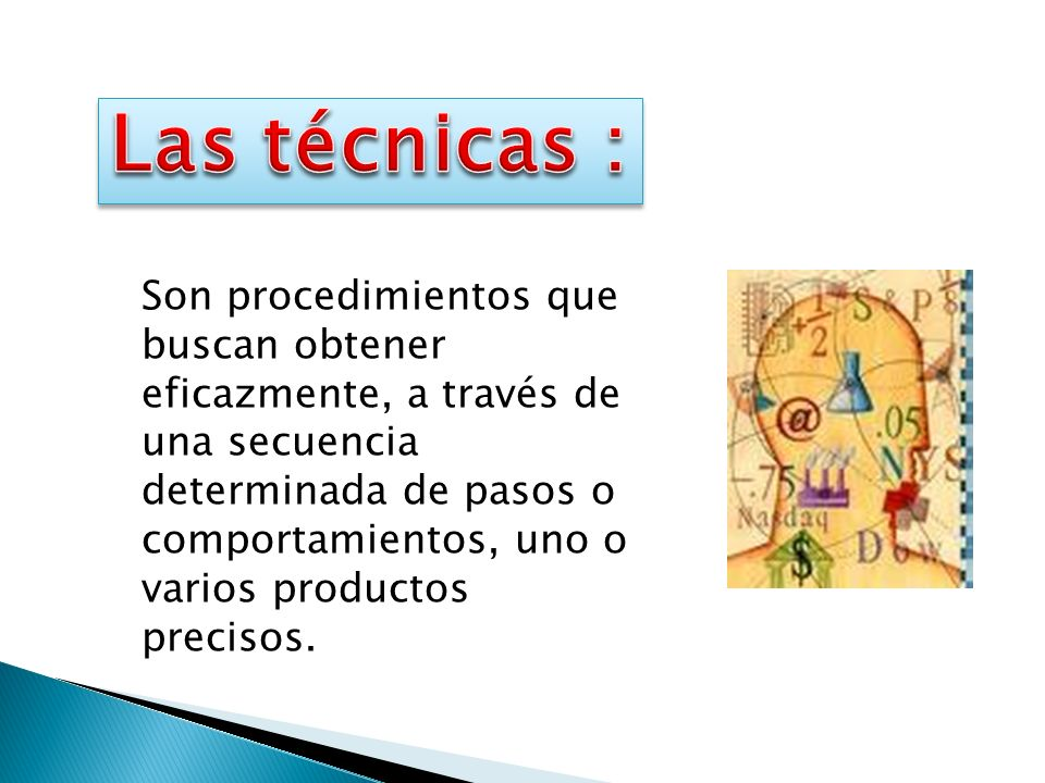 Las técnicas : Son procedimientos que buscan obtener eficazmente, a través de una secuencia.