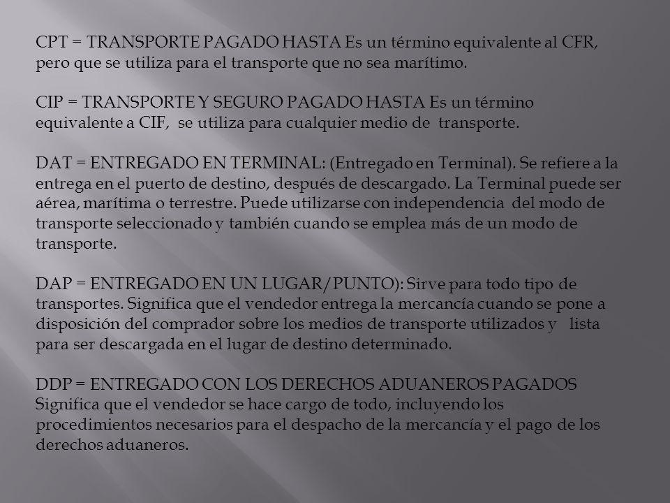 CPT = TRANSPORTE PAGADO HASTA Es un término equivalente al CFR, pero que se utiliza para el transporte que no sea marítimo.