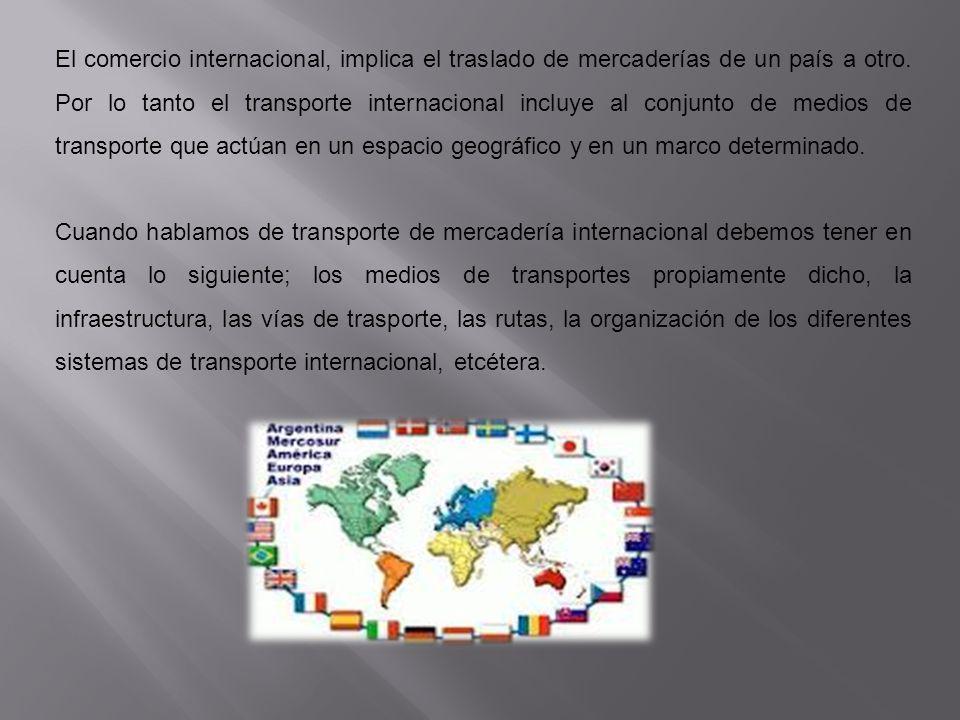 El comercio internacional, implica el traslado de mercaderías de un país a otro. Por lo tanto el transporte internacional incluye al conjunto de medios de transporte que actúan en un espacio geográfico y en un marco determinado.