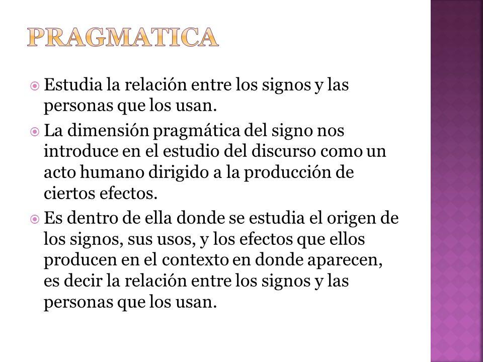 pragmatica Estudia la relación entre los signos y las personas que los usan.