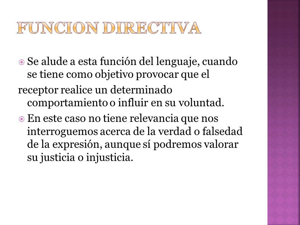Funcion directiva Se alude a esta función del lenguaje, cuando se tiene como objetivo provocar que el.