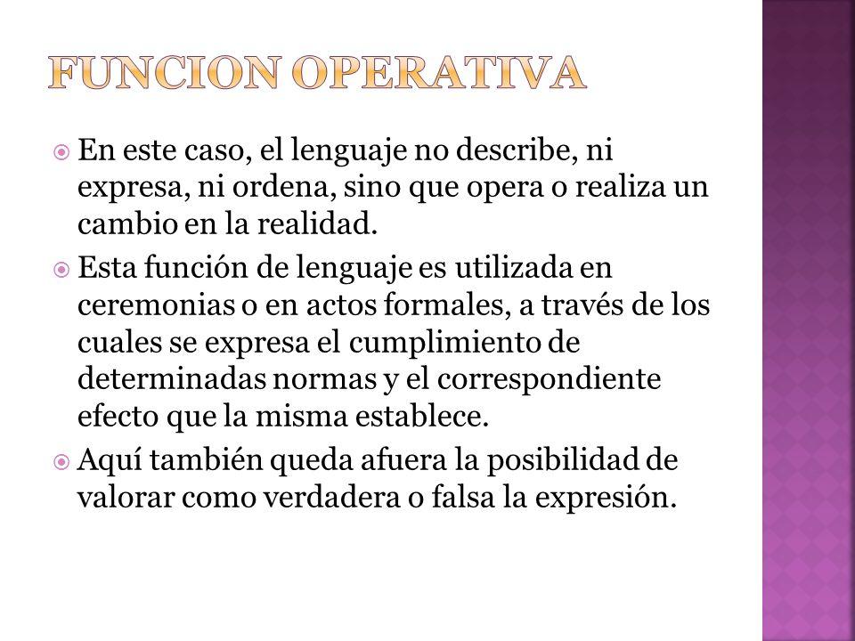 Funcion operativa En este caso, el lenguaje no describe, ni expresa, ni ordena, sino que opera o realiza un cambio en la realidad.