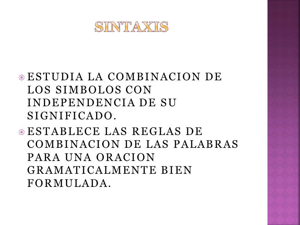 SINTAXIS ESTUDIA LA COMBINACION DE LOS SIMBOLOS CON INDEPENDENCIA DE SU SIGNIFICADO.