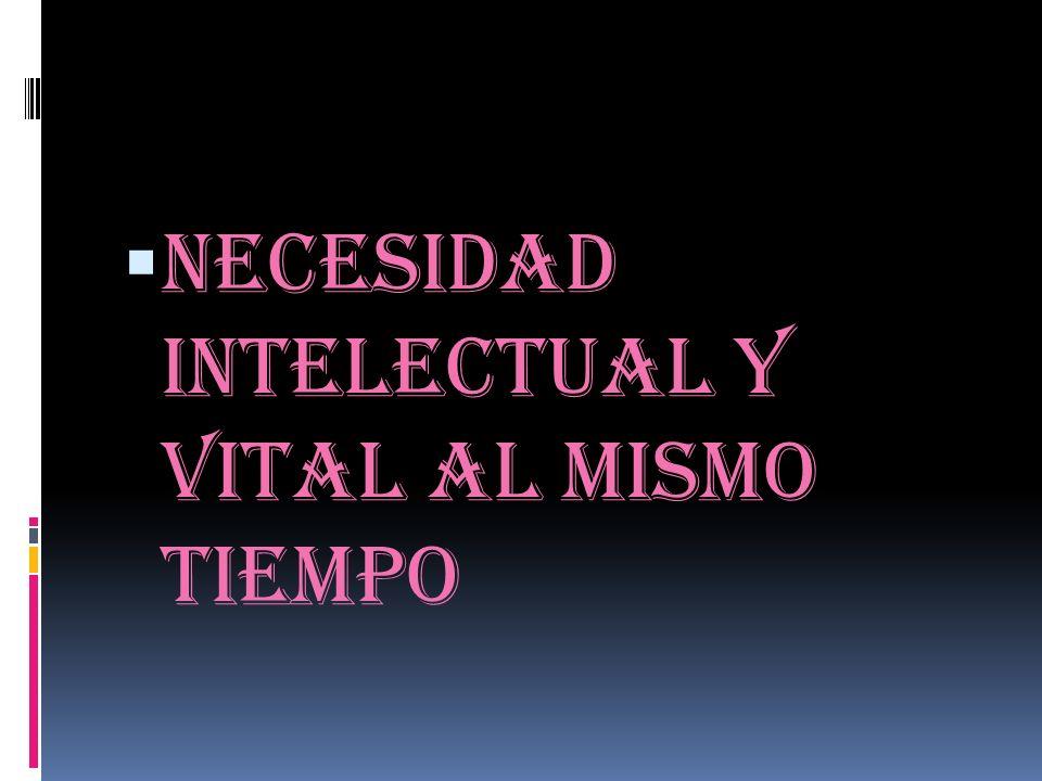 Necesidad intelectual y vital al mismo tiempo