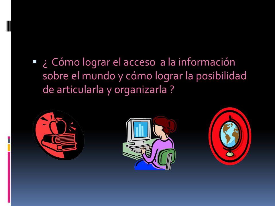 ¿ Cómo lograr el acceso a la información sobre el mundo y cómo lograr la posibilidad de articularla y organizarla