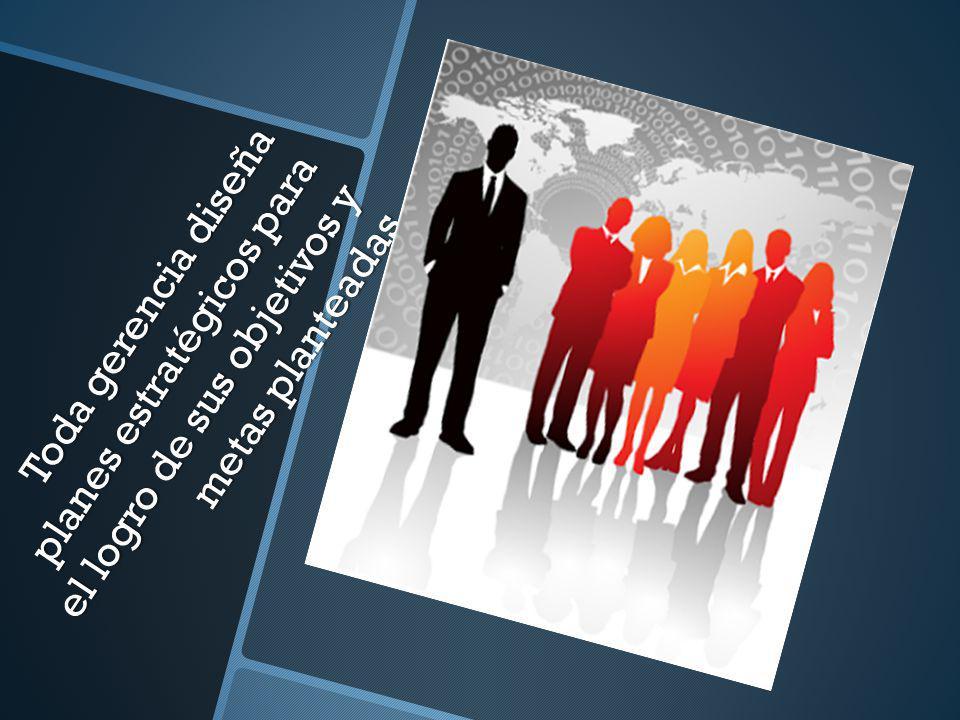 Toda gerencia diseña planes estratégicos para el logro de sus objetivos y metas planteadas