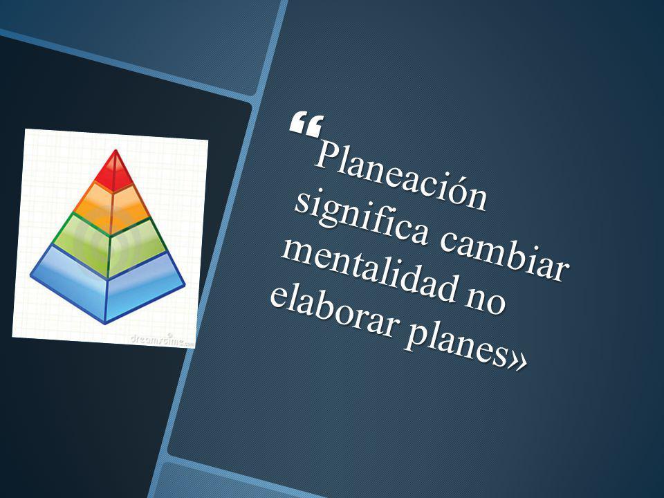 Planeación significa cambiar mentalidad no elaborar planes»
