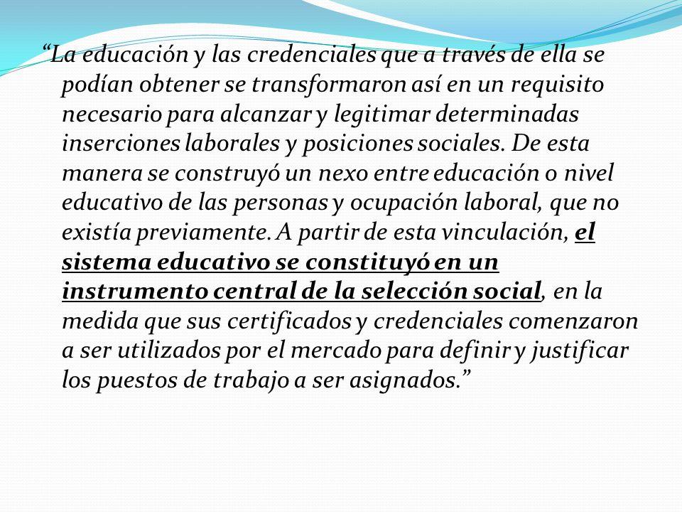 La educación y las credenciales que a través de ella se podían obtener se transformaron así en un requisito necesario para alcanzar y legitimar determinadas inserciones laborales y posiciones sociales.