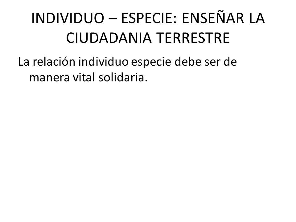 INDIVIDUO – ESPECIE: ENSEÑAR LA CIUDADANIA TERRESTRE