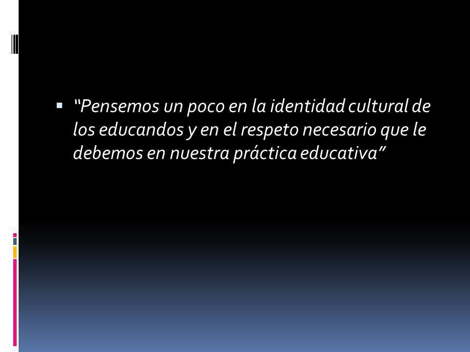 Pensemos un poco en la identidad cultural de los educandos y en el respeto necesario que le debemos en nuestra práctica educativa
