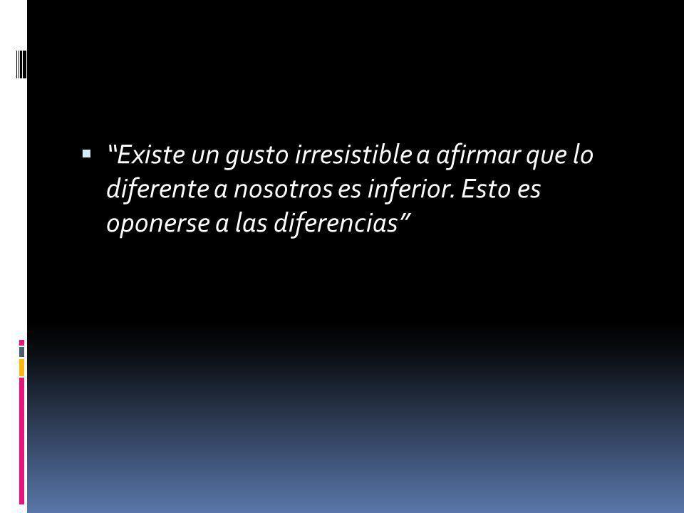 Existe un gusto irresistible a afirmar que lo diferente a nosotros es inferior.