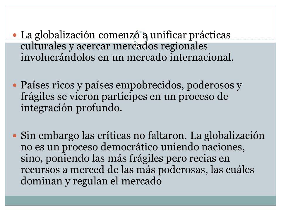 La globalización comenzó a unificar prácticas culturales y acercar mercados regionales involucrándolos en un mercado internacional.