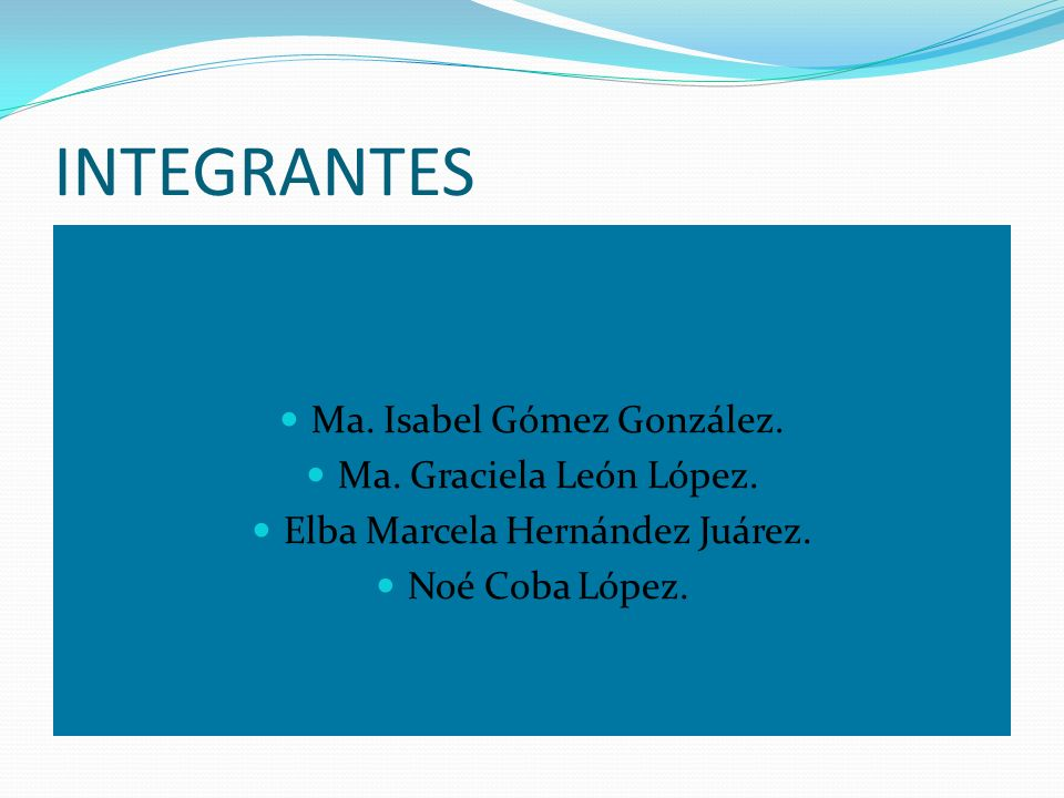INTEGRANTES Ma. Isabel Gómez González. Ma. Graciela León López.