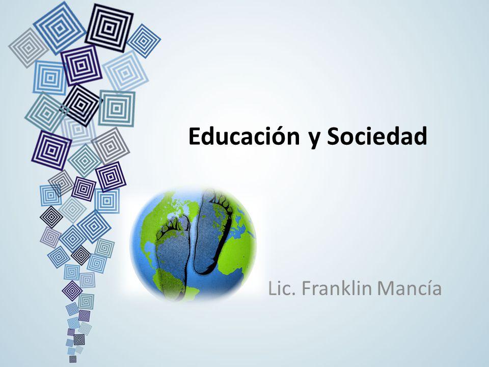 Educación y Sociedad Lic. Franklin Mancía